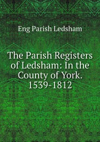 Книга под заказ: «The Parish Registers of Ledsham: In the County of York. 1539-1812»