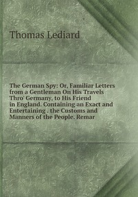 Книга под заказ: «The German Spy: Or, Familiar Letters from a Gentleman On His Travels Thro' Germany, to His Friend in England. Containing an Exact and Entertaining . the Customs and Manners of the People. Remar»