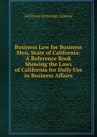 Книга под заказ: «Business Law for Business Men, State of California: A Reference Book Showing the Laws of California for Daily Use in Business Affairs»