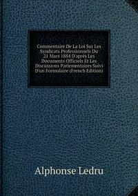 Книга под заказ: «Commentaire De La Loi Sur Les Syndicats Professionnels Du 21 Mars 1884 D'après Les Documents Officiels Et Les Discussions Parlementaires Suivi D'un Formulaire (French Edition)»