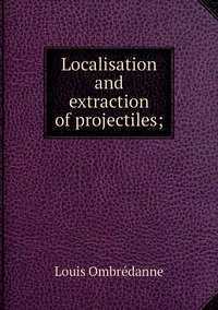 Книга под заказ: «Localisation and extraction of projectiles;»