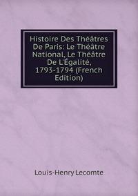 Книга под заказ: «Histoire Des Théâtres De Paris: Le Théâtre National, Le Théâtre De L'Égalité, 1793-1794 (French Edition)»