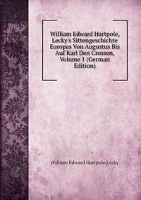 Книга под заказ: «William Edward Hartpole, Lecky's Sittengeschichte Europas Von Augustus Bis Auf Karl Den Crossen, Volume 1 (German Edition)»