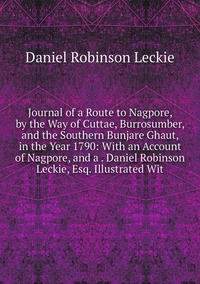 Книга под заказ: «Journal of a Route to Nagpore, by the Way of Cuttae, Burrosumber, and the Southern Bunjare Ghaut, in the Year 1790: With an Account of Nagpore, and a . Daniel Robinson Leckie, Esq. Illustrated Wit»