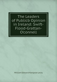 Книга под заказ: «The Leaders of Publicb Opinion in Ireland: Swift-Flood-Grattan-O'connell»