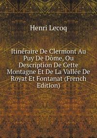 Книга под заказ: «Itinéraire De Clermont Au Puy De Dôme, Ou Description De Cette Montagne Et De La Vallée De Royat Et Fontanat (French Edition)»