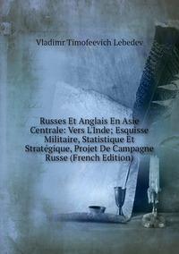 Книга под заказ: «Russes Et Anglais En Asie Centrale: Vers L'Inde; Esquisse Militaire, Statistique Et Stratégique, Projet De Campagne Russe (French Edition)»