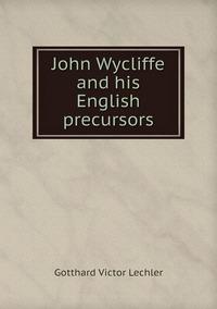 Книга под заказ: «John Wycliffe and his English precursors»