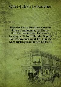 Книга под заказ: «Histoire De La Derniere Guerre: Entre L'angleterre, Les États-Unis De L'amérique, La France, L'espagne Et La Hollande, Depuis Son Commencement En . Qui S'y Sont Distingués (French Edition)»