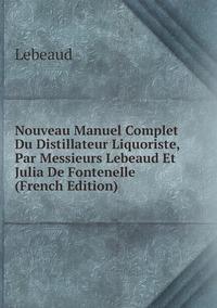 Nouveau Manuel Complet Du Distillateur Liquoriste, Par Messieurs Lebeaud Et Julia De Fontenelle (French Edition), Lebeaud обложка-превью