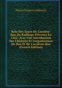 Книга под заказ: «Role Des Taxes De L'arrière-Ban Du Bailliage D'évreux En 1562: Avec Une Introduction Sur L'histoire Et L'organisation Du Ban Et De L'arrièree-Ban (French Edition)»
