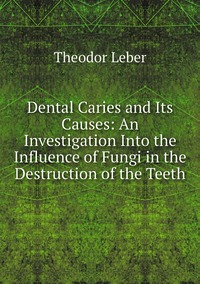 Dental Caries and Its Causes: An Investigation Into the Influence of Fungi in the Destruction of the Teeth, Theodor Leber обложка-превью