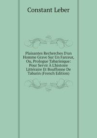 Книга под заказ: «Plaisantes Recherches D'un Homme Grave Sur Un Farceur, Ou, Prologue Tabarinique: Pour Servir À L'histoire Littéraire Et Bouffonne De Tabarin (French Edition)»