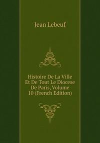 Книга под заказ: «Histoire De La Ville Et De Tout Le Diocese De Paris, Volume 10 (French Edition)»