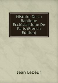 Книга под заказ: «Histoire De La Banlieue Ecclésiastique De Paris (French Edition)»