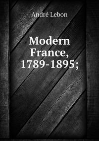Книга под заказ: «Modern France, 1789-1895;»