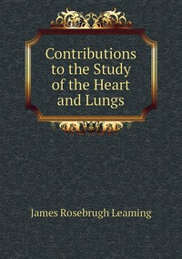 Книга под заказ: «Contributions to the Study of the Heart and Lungs»