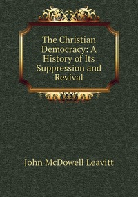 Книга под заказ: «The Christian Democracy: A History of Its Suppression and Revival»