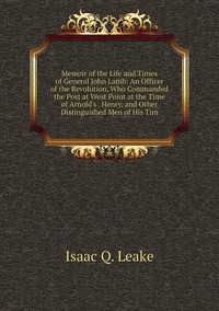 Книга под заказ: «Memoir of the Life and Times of General John Lamb: An Officer of the Revolution, Who Commanded the Post at West Point at the Time of Arnold's . Henry, and Other Distinguished Men of His Tim»