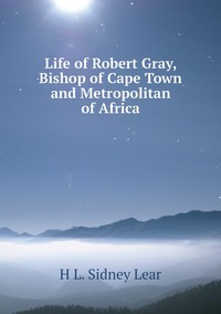 Life of Robert Gray, Bishop of Cape Town and Metropolitan of Africa, H L. Sidney Lear обложка-превью