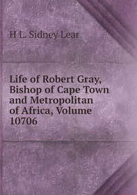 Life of Robert Gray, Bishop of Cape Town and Metropolitan of Africa, Volume 10706, H L. Sidney Lear обложка-превью