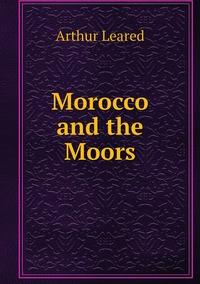 Книга под заказ: «Morocco and the Moors»