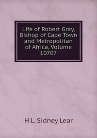 Life of Robert Gray, Bishop of Cape Town and Metropolitan of Africa, Volume 10707, H L. Sidney Lear обложка-превью