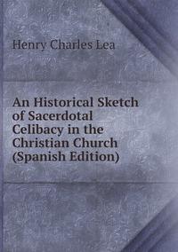 Книга под заказ: «An Historical Sketch of Sacerdotal Celibacy in the Christian Church (Spanish Edition)»