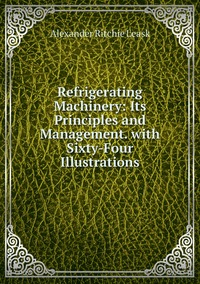 Книга под заказ: «Refrigerating Machinery: Its Principles and Management. with Sixty-Four Illustrations»