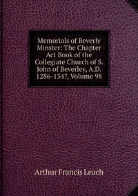Книга под заказ: «Memorials of Beverly Minster: The Chapter Act Book of the Collegiate Church of S. John of Beverley, A.D. 1286-1347, Volume 98»