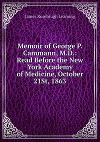 Книга под заказ: «Memoir of George P. Cammann, M.D.: Read Before the New York Academy of Medicine, October 21St, 1863»