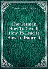 Книга под заказ: «The German How To Give It How To Lead It How To Dance It»