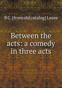 Книга под заказ: «Between the acts: a comedy in three acts»