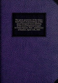 Книга под заказ: «The great questions of the times: brief report of proceedings at the great inaugural mass meeting of the Loyal National League, in Union Square, New . anniversary of Sumter, April 11th, 1863»