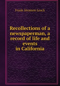 Recollections of a newspaperman, a record of life and events in California, Frank Aleamon Leach обложка-превью