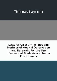 Книга под заказ: «Lectures On the Principles and Methods of Medical Observation and Research: For the Use of Advanced Students and Junior Practitioners»