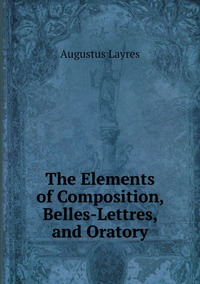 The Elements of Composition, Belles-Lettres, and Oratory, Augustus Layres обложка-превью