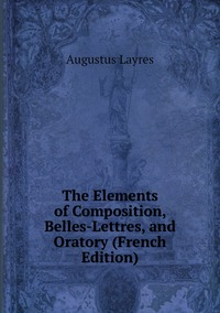 The Elements of Composition, Belles-Lettres, and Oratory (French Edition), Augustus Layres обложка-превью