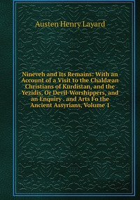 Книга под заказ: «Nineveh and Its Remains: With an Account of a Visit to the Chaldæan Christians of Kurdistan, and the Yezidis, Or Devil-Worshippers, and an Enquiry . and Arts Fo the Ancient Assyrians, Volume 1»