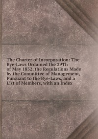 Книга под заказ: «The Charter of Incorporation: The Bye-Laws Ordained the 29Th of May 1832, the Regulations Made by the Committee of Management, Pursuant to the Bye-Laws, and a List of Members, with an Index»