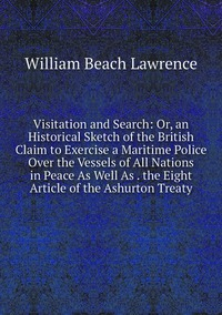 Книга под заказ: «Visitation and Search: Or, an Historical Sketch of the British Claim to Exercise a Maritime Police Over the Vessels of All Nations in Peace As Well As . the Eight Article of the Ashurton Treaty»