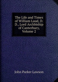 Книга под заказ: «The Life and Times of William Laud, D.D., Lord Archbiship of Canterbury, Volume 2»