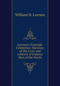 Книга под заказ: «Lawson's Tyneside Celebrities: Sketches of the Lives and Labours of Famous Men of the North»