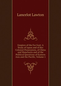 Empires of the Far East: A Study of Japan and of Her Colonial Possessions, of China and Manchuria and of the Political Questions of Eastern Asia and the Pacific, Volume 1, Lancelot Lawton обложка-превью