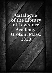 Книга под заказ: «Catalogue of the Library of Lawrence Academy, Groton, Mass. 1850»