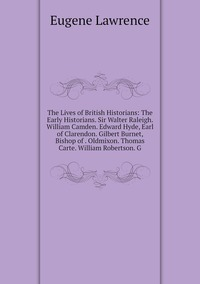 Книга под заказ: «The Lives of British Historians: The Early Historians. Sir Walter Raleigh. William Camden. Edward Hyde, Earl of Clarendon. Gilbert Burnet, Bishop of . Oldmixon. Thomas Carte. William Robertson. G»