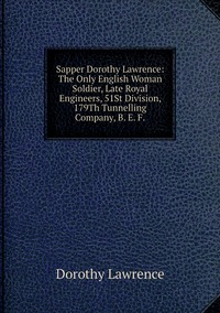 Книга под заказ: «Sapper Dorothy Lawrence: The Only English Woman Soldier, Late Royal Engineers, 51St Division, 179Th Tunnelling Company, B. E. F.»