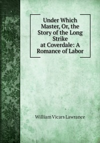 Книга под заказ: «Under Which Master, Or, the Story of the Long Strike at Coverdale: A Romance of Labor»