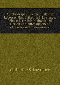 Книга под заказ: «Autobiography: Sketch of Life and Labors of Miss Catherine S. Lawrence, Who in Early Life Distinguished Herself As a Bitter Opponent of Slavery and Intemperance»
