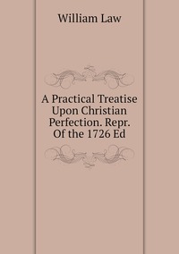 Книга под заказ: «A Practical Treatise Upon Christian Perfection. Repr. Of the 1726 Ed»
